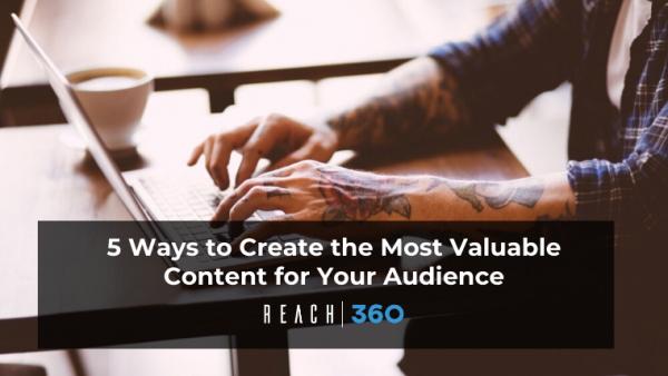 5 Ways to Create the Most Valuable Content for Your Audience
